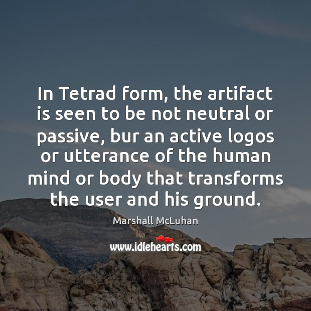In Tetrad form, the artifact is seen to be not neutral or Marshall McLuhan Picture Quote