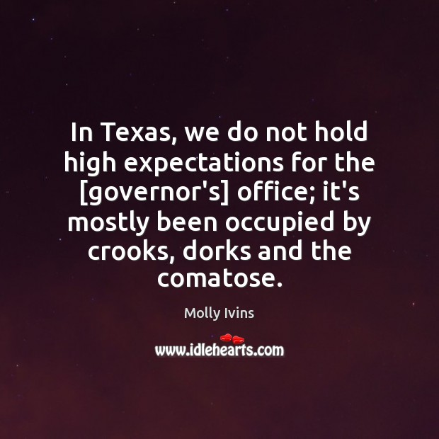 In Texas, we do not hold high expectations for the [governor's] office; Molly Ivins Picture Quote