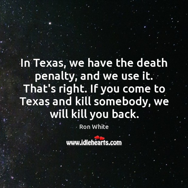 In Texas, we have the death penalty, and we use it. That's Ron White Picture Quote