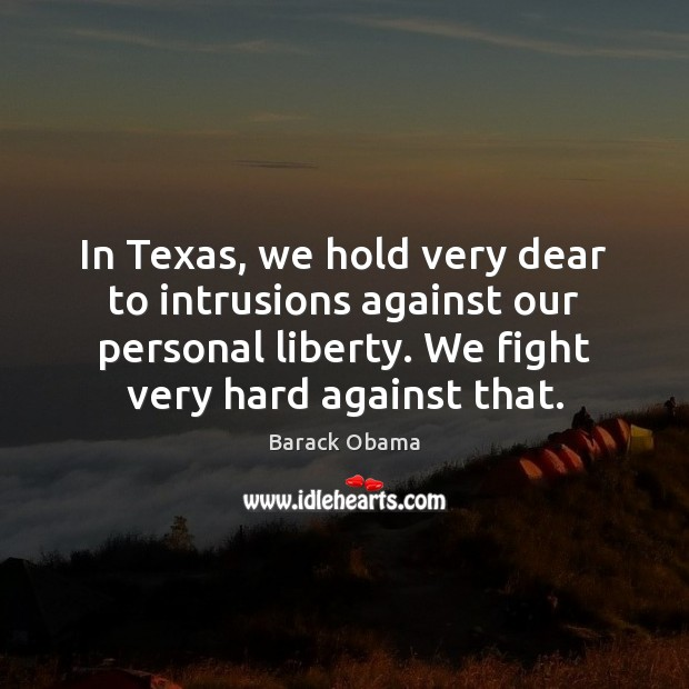 In Texas, we hold very dear to intrusions against our personal liberty. Image