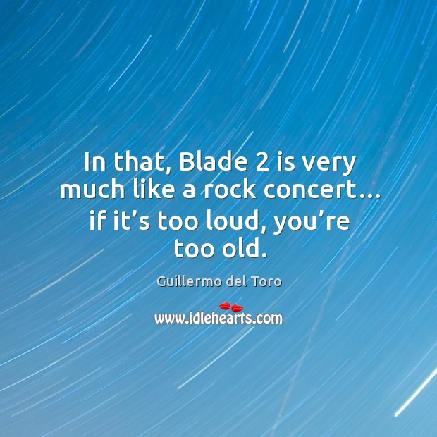 In that, blade 2 is very much like a rock concert… if it's too loud, you're too old. Image