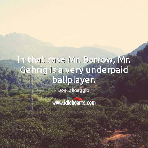In that case Mr. Barrow, Mr. Gehrig is a very underpaid ballplayer. Image