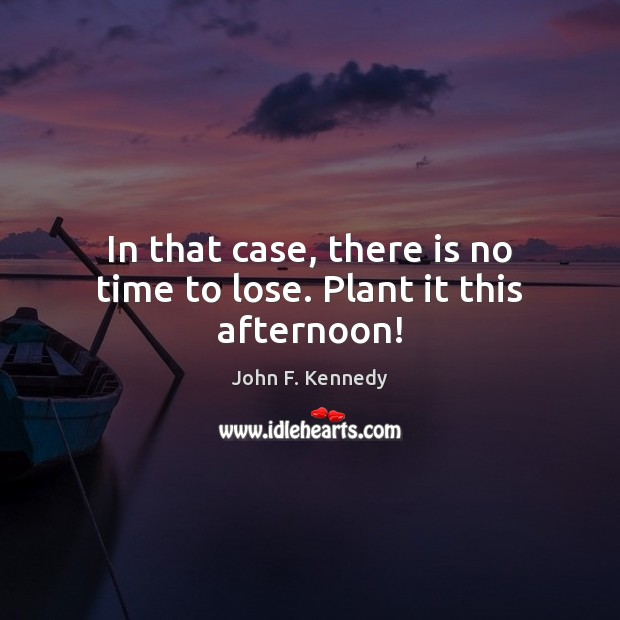 In that case, there is no time to lose. Plant it this afternoon! John F. Kennedy Picture Quote