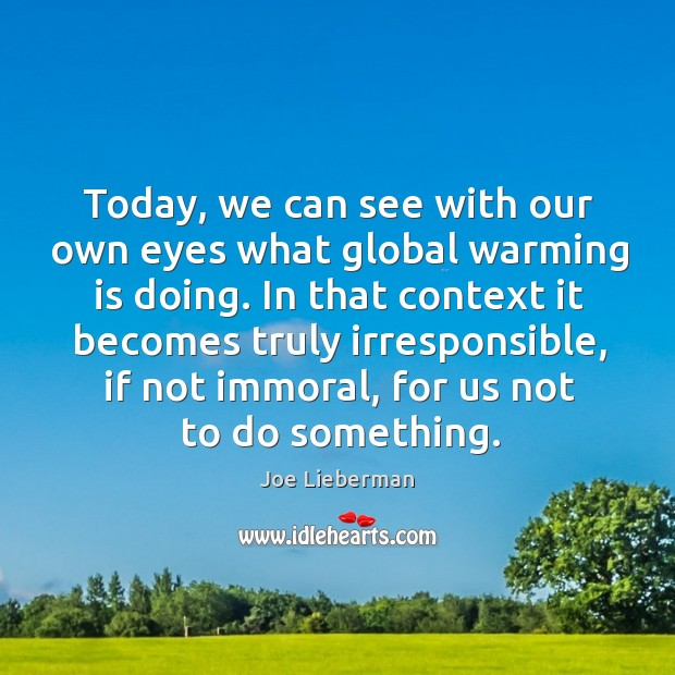 In that context it becomes truly irresponsible, if not immoral, for us not to do something. Joe Lieberman Picture Quote