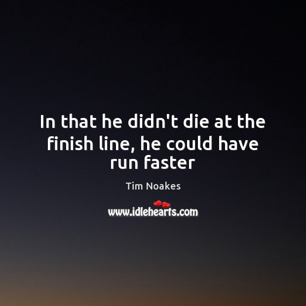 In that he didn't die at the finish line, he could have run faster Image