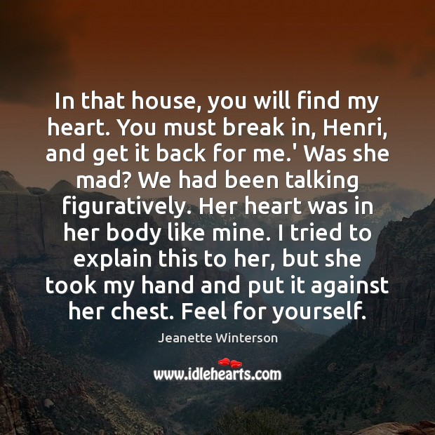 In that house, you will find my heart. You must break in, Jeanette Winterson Picture Quote