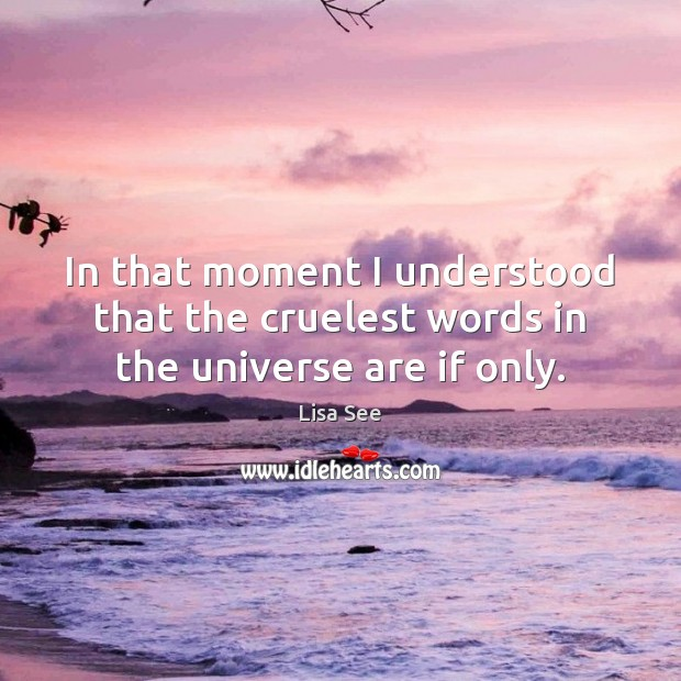 In that moment I understood that the cruelest words in the universe are if only. Lisa See Picture Quote