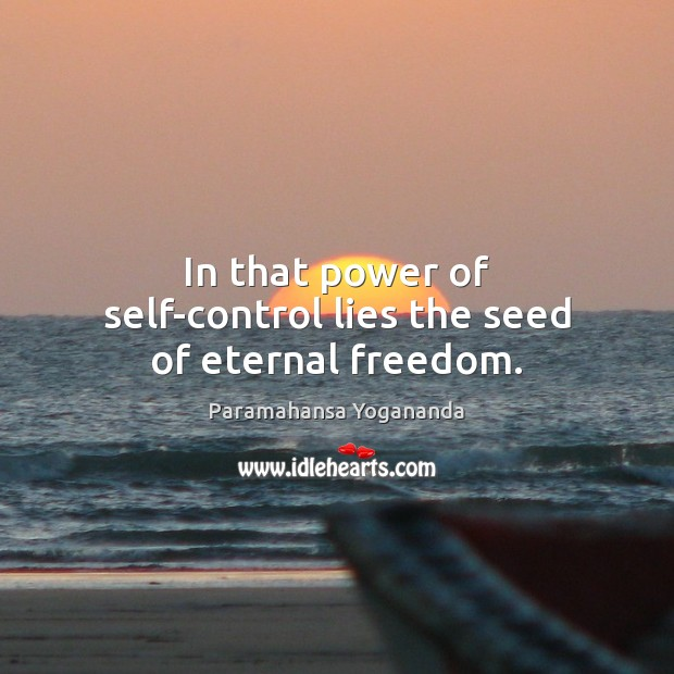 In that power of self-control lies the seed of eternal freedom. Paramahansa Yogananda Picture Quote