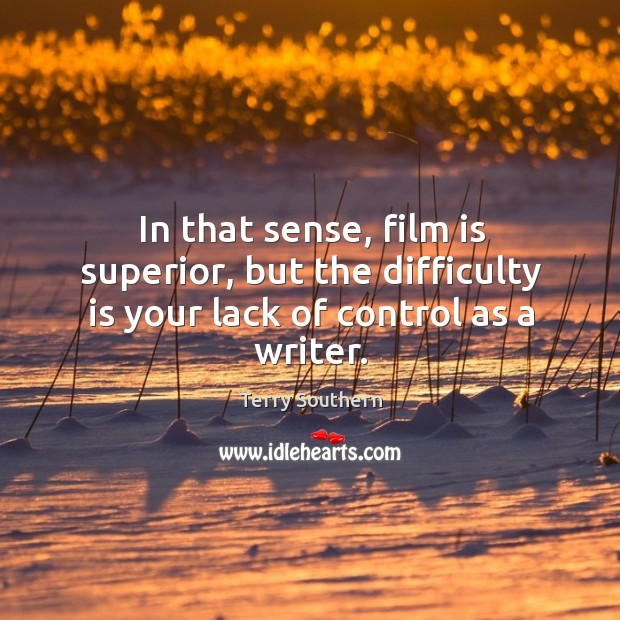 Image, In that sense, film is superior, but the difficulty is your lack of control as a writer.