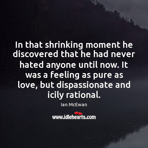 In that shrinking moment he discovered that he had never hated anyone Ian McEwan Picture Quote