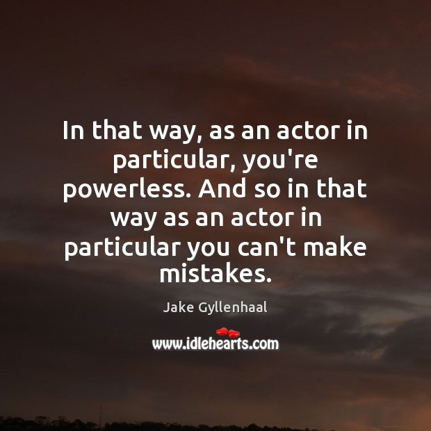 In that way, as an actor in particular, you're powerless. And so Jake Gyllenhaal Picture Quote