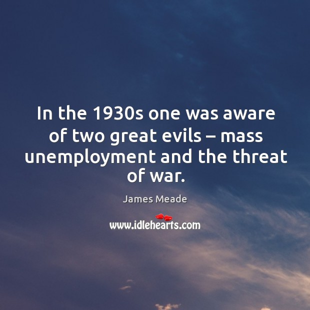 Image, In the 1930s one was aware of two great evils – mass unemployment and the threat of war.