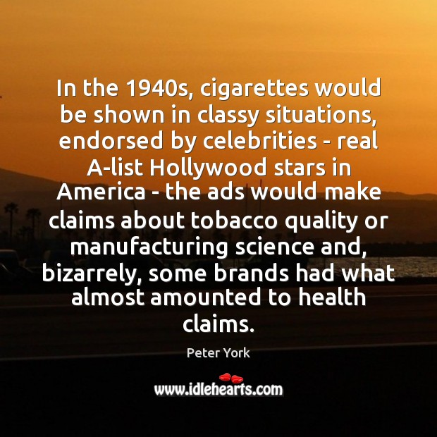 In the 1940s, cigarettes would be shown in classy situations, endorsed by Peter York Picture Quote
