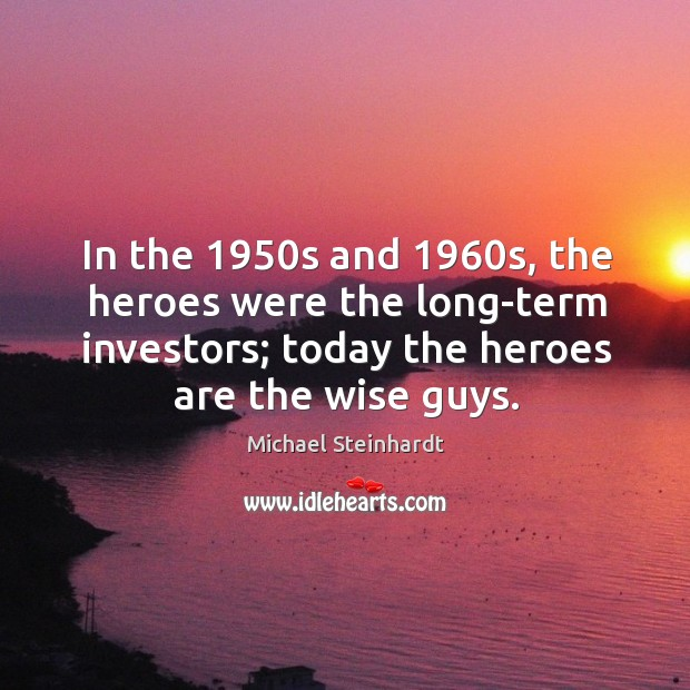 In the 1950s and 1960s, the heroes were the long-term investors; today Image