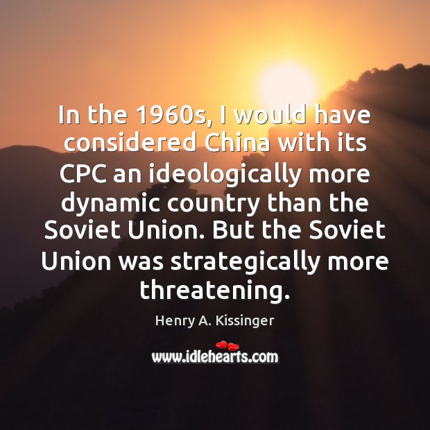 In the 1960s, I would have considered China with its CPC an Henry A. Kissinger Picture Quote