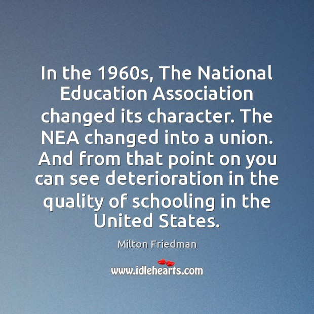 In the 1960s, The National Education Association changed its character. The NEA Milton Friedman Picture Quote