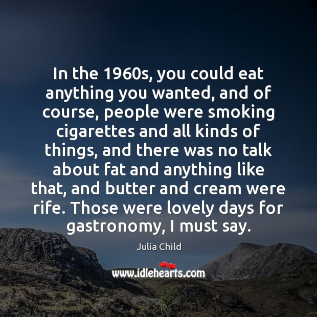 In the 1960s, you could eat anything you wanted, and of course, Julia Child Picture Quote