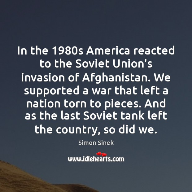 In the 1980s America reacted to the Soviet Union's invasion of Afghanistan. Simon Sinek Picture Quote