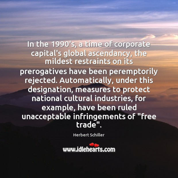 In the 1990's, a time of corporate capital's global ascendancy, the mildest Image