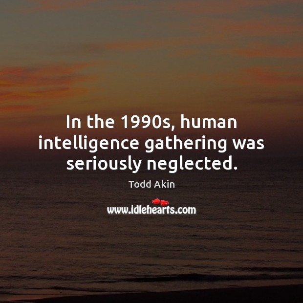 In the 1990s, human intelligence gathering was seriously neglected. Todd Akin Picture Quote