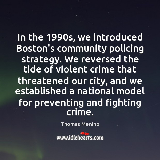 In the 1990s, we introduced Boston's community policing strategy. We reversed the Thomas Menino Picture Quote