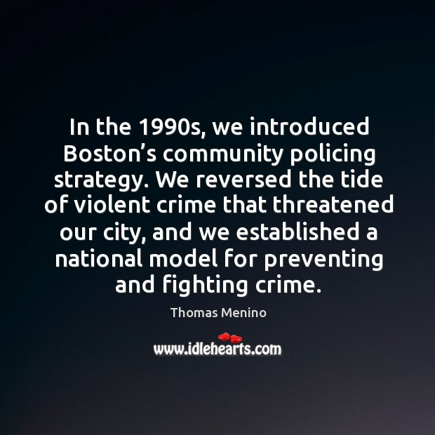 In the 1990s, we introduced boston's community policing strategy. Thomas Menino Picture Quote