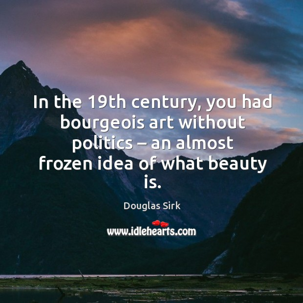 In the 19th century, you had bourgeois art without politics – an almost frozen idea of what beauty is. Douglas Sirk Picture Quote