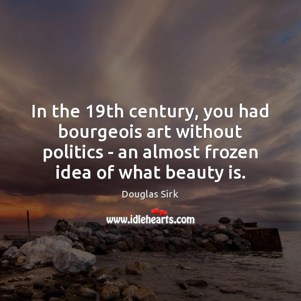 In the 19th century, you had bourgeois art without politics – an Douglas Sirk Picture Quote