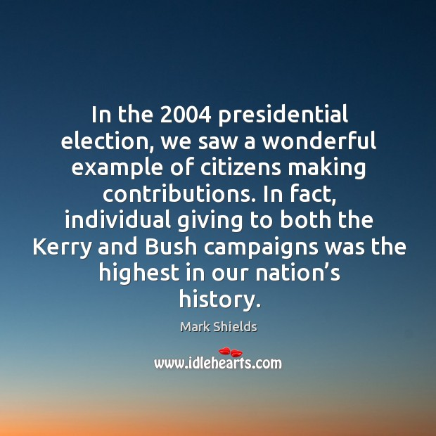 In the 2004 presidential election, we saw a wonderful example of citizens making contributions. Mark Shields Picture Quote