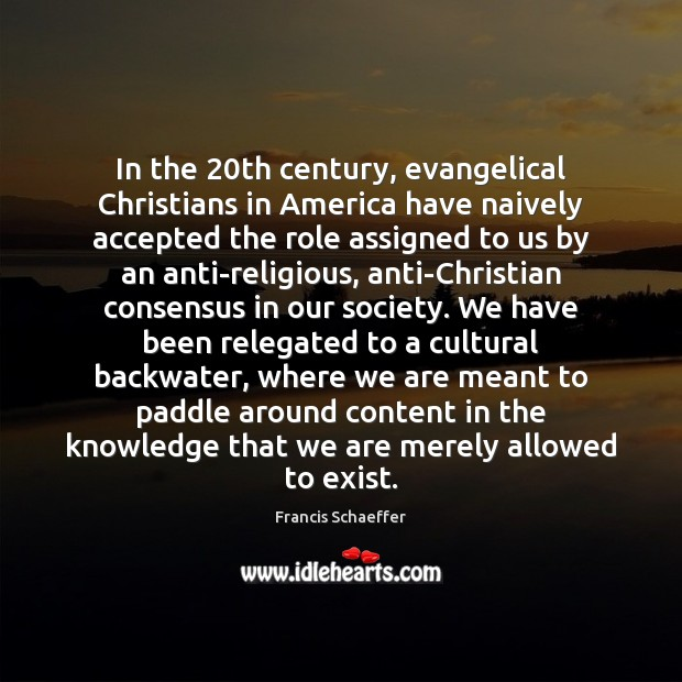 In the 20th century, evangelical Christians in America have naively accepted the Francis Schaeffer Picture Quote