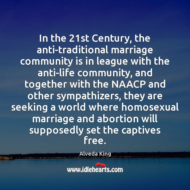 In the 21st Century, the anti-traditional marriage community is in league with Alveda King Picture Quote
