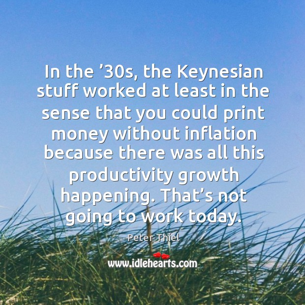 In the '30s, the keynesian stuff worked at least in the sense that you could Image