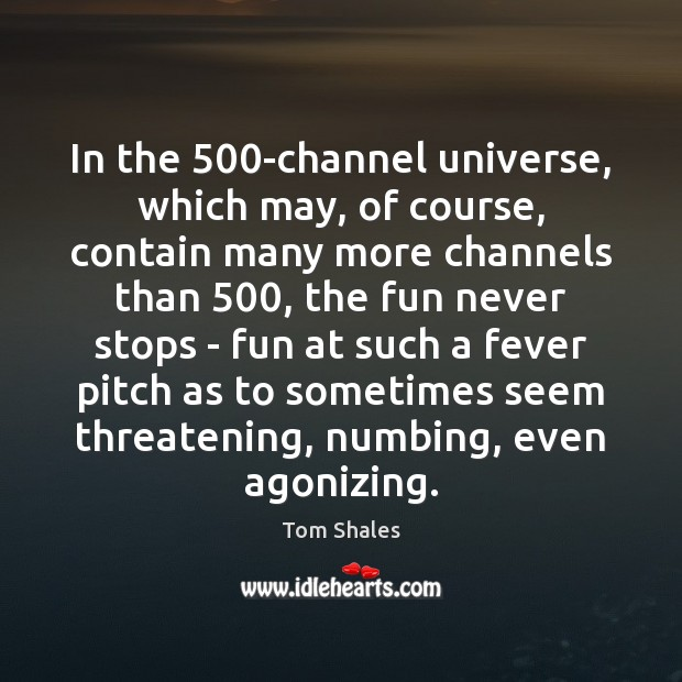 In the 500-channel universe, which may, of course, contain many more channels Tom Shales Picture Quote