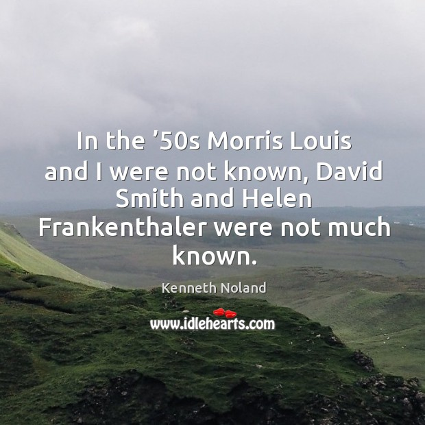 In the '50s morris louis and I were not known, david smith and helen frankenthaler were not much known. Kenneth Noland Picture Quote