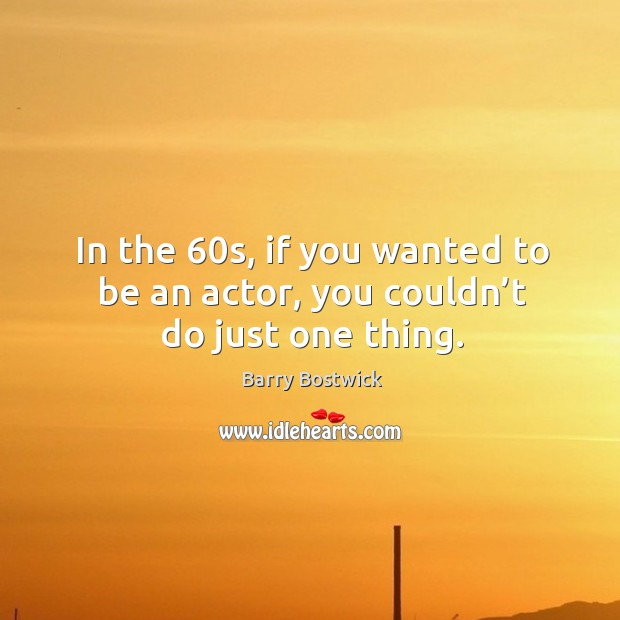 Image, In the 60s, if you wanted to be an actor, you couldn't do just one thing.