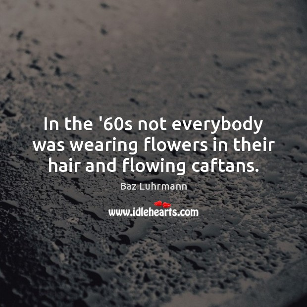 In the '60s not everybody was wearing flowers in their hair and flowing caftans. Baz Luhrmann Picture Quote