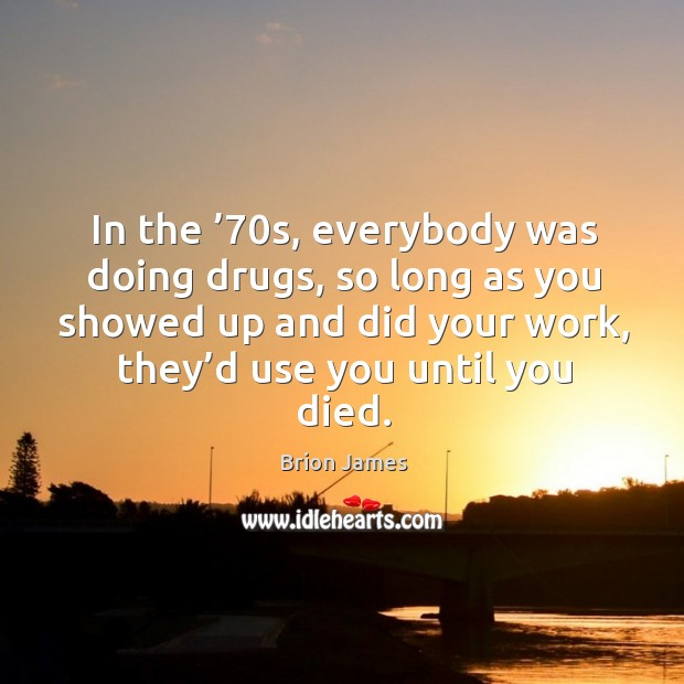 In the '70s, everybody was doing drugs, so long as you showed up and did your work, they'd use you until you died. Image