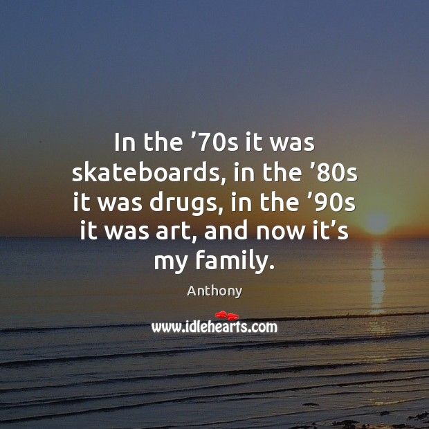 Image, In the '70s it was skateboards, in the '80s it was drugs,