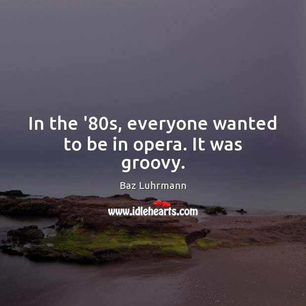 In the '80s, everyone wanted to be in opera. It was groovy. Baz Luhrmann Picture Quote
