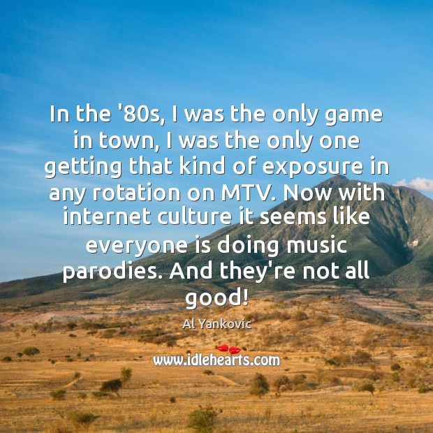 In the '80s, I was the only game in town, I Al Yankovic Picture Quote