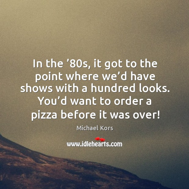 In the '80s, it got to the point where we'd have shows with a hundred looks. Image