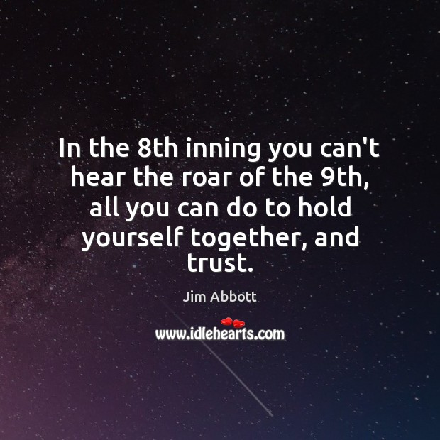 In the 8th inning you can't hear the roar of the 9th, Jim Abbott Picture Quote