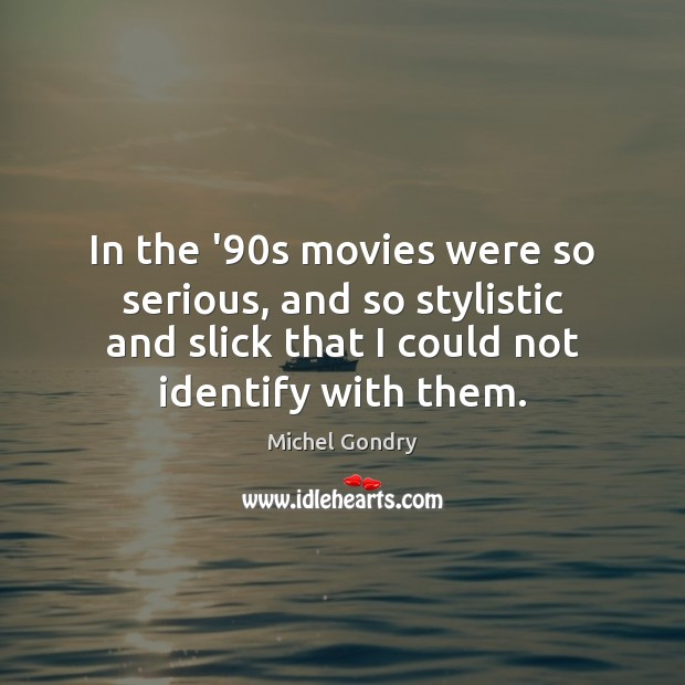 In the '90s movies were so serious, and so stylistic and Image