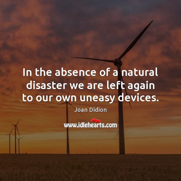 In the absence of a natural disaster we are left again to our own uneasy devices. Image