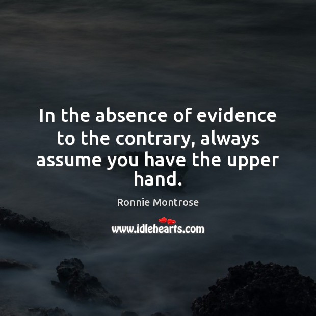 In the absence of evidence to the contrary, always assume you have the upper hand. Image