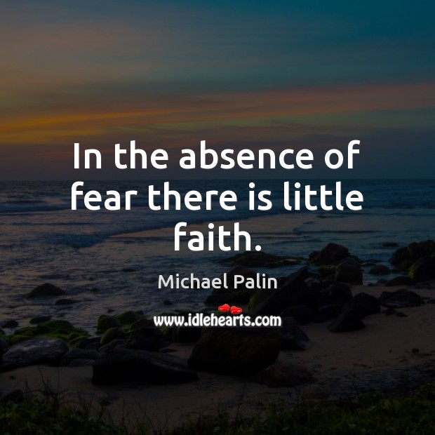 In the absence of fear there is little faith. Michael Palin Picture Quote