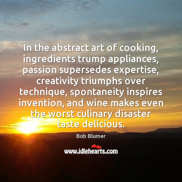 Image, In the abstract art of cooking, ingredients trump appliances, passion supersedes expertise,