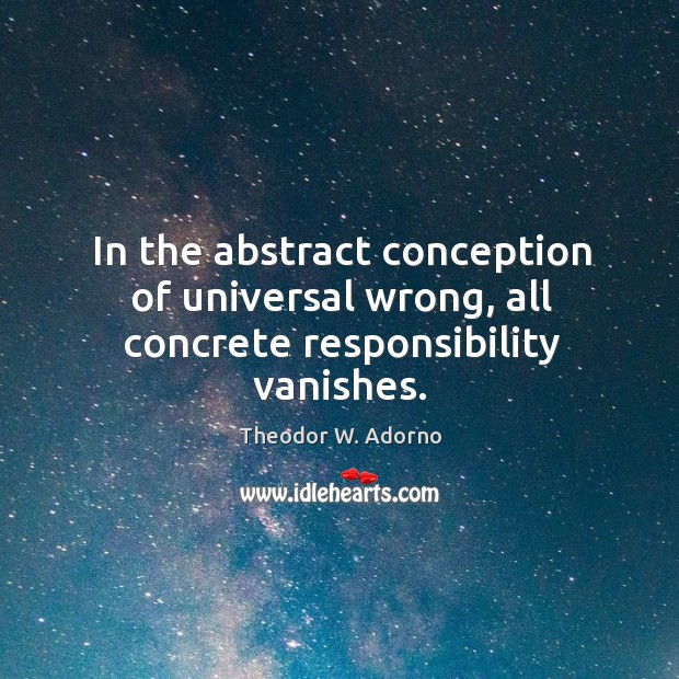 In the abstract conception of universal wrong, all concrete responsibility vanishes. Theodor W. Adorno Picture Quote