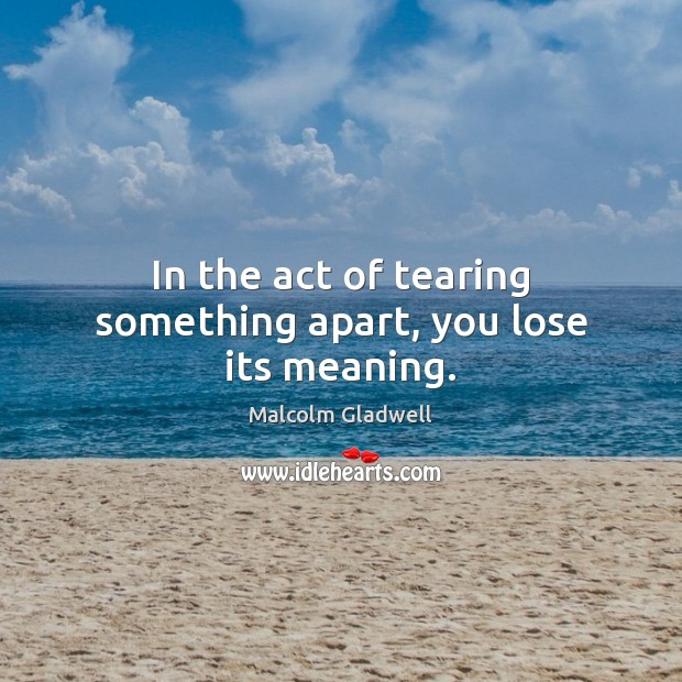 In the act of tearing something apart, you lose its meaning. Malcolm Gladwell Picture Quote