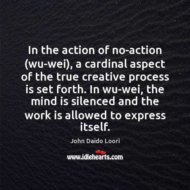 In the action of no-action (wu-wei), a cardinal aspect of the true Image